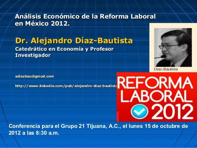 Análisis Económico de la Reforma Laboral  en México 2012.  Dr. Alejandro Díaz-Bautista  Catedrático en Economía y Profesor...