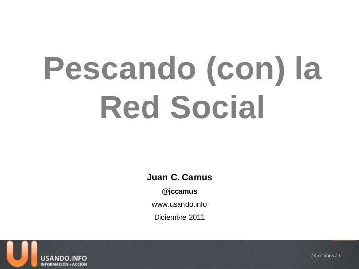 Pescando (con) la   Red Social      Juan C. Camus         @jccamus       www.usando.info       Diciembre 2011             ...