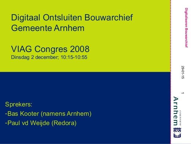 1 DigitaliserenBouwarchief 29-01-15 Digitaal Ontsluiten Bouwarchief Gemeente Arnhem VIAG Congres 2008 Dinsdag 2 december; ...