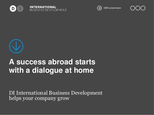 DIBD presentation  A success abroad starts with a dialogue at home DI International Business Development helps your compan...