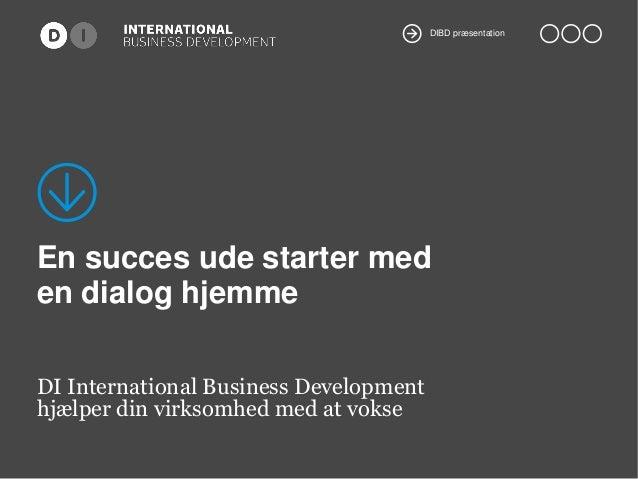 DIBD præsentation  En succes ude starter med en dialog hjemme DI International Business Development hjælper din virksomhed...