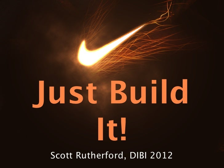 Just Build    It! Scott Rutherford, DIBI 2012
