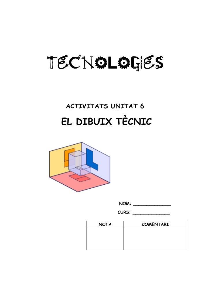 TECNOLOGIesTECNOLOGIes ACTIVITATS UNITAT 6 EL DIBUIX TÈCNIC               NOM: ______________               CURS; ________...