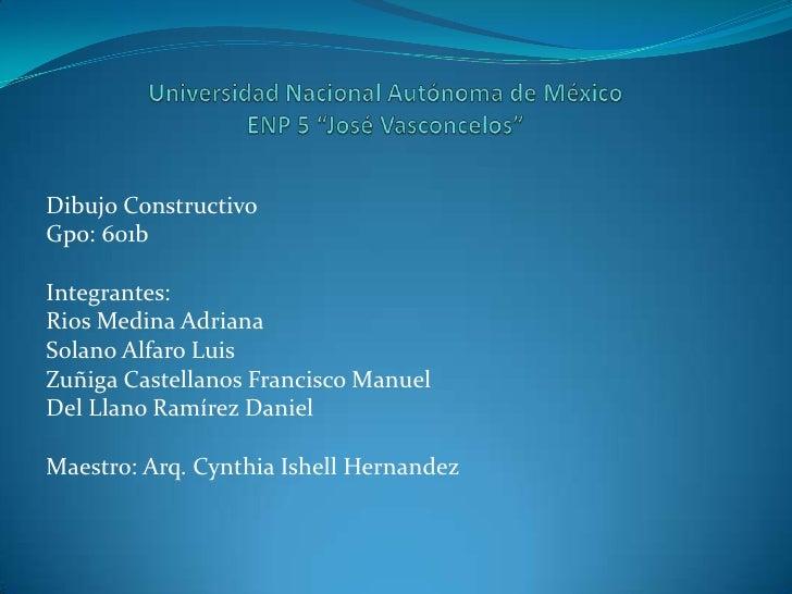 "Universidad Nacional Autónoma de MéxicoENP 5 ""José Vasconcelos""<br />Dibujo Constructivo<br />Gpo: 601b<br />Integrantes:<..."