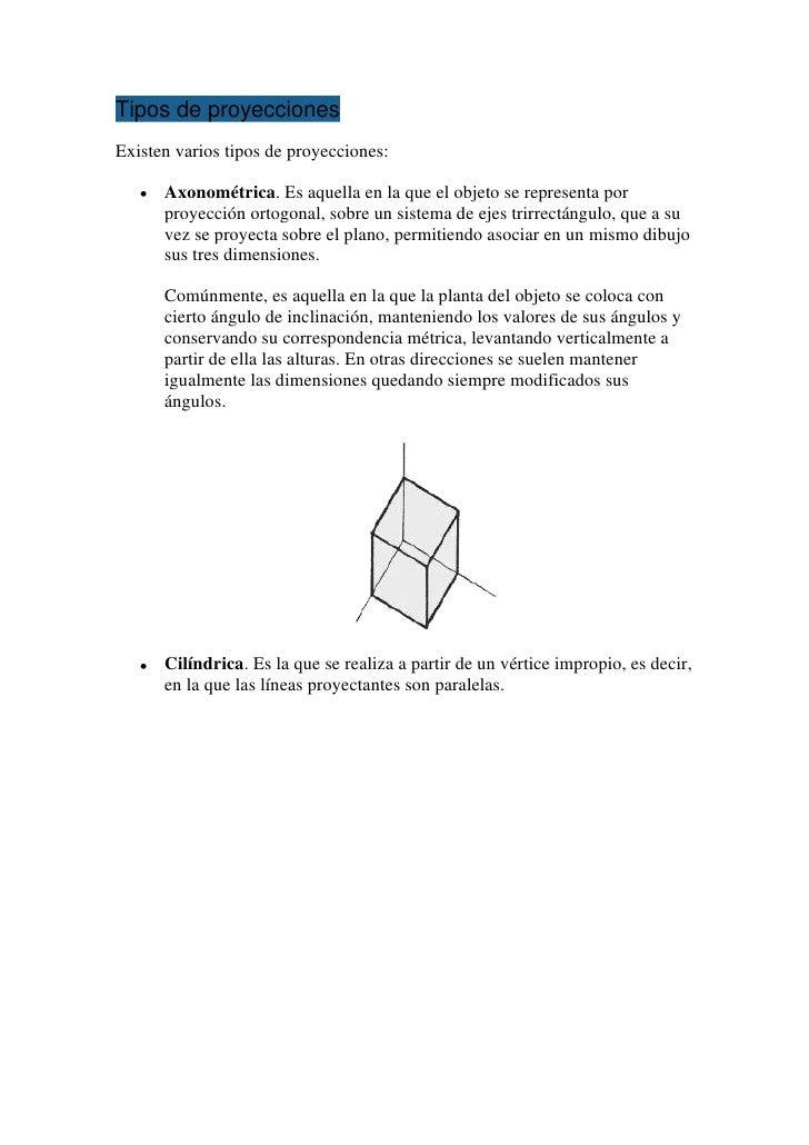 Tipos de proyeccionesExisten varios tipos de proyecciones:      Axonométrica. Es aquella en la que el objeto se representa...