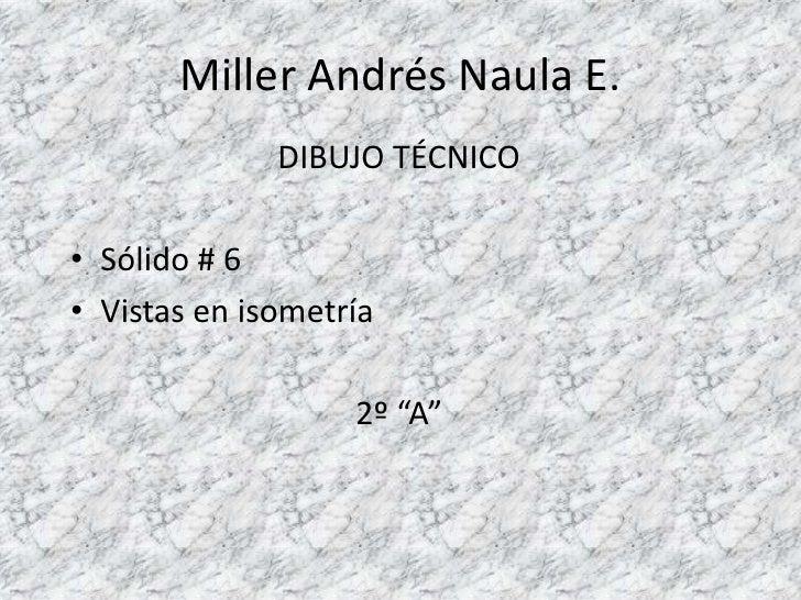 """Miller Andrés Naula E.<br />DIBUJO TÉCNICO<br />Sólido # 6<br />Vistas en isometría<br />2º """"A""""<br />"""