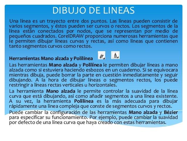 DIBUJO DE LINEAS Una línea es un trayecto entre dos puntos. Las líneas pueden consistir de varios segmentos, y éstos puede...