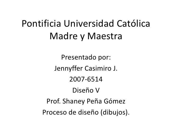 Pontificia Universidad Católica Madre y Maestra<br />Presentado por: <br />Jennyffer Casimiro J.<br />2007-6514<br />Diseñ...