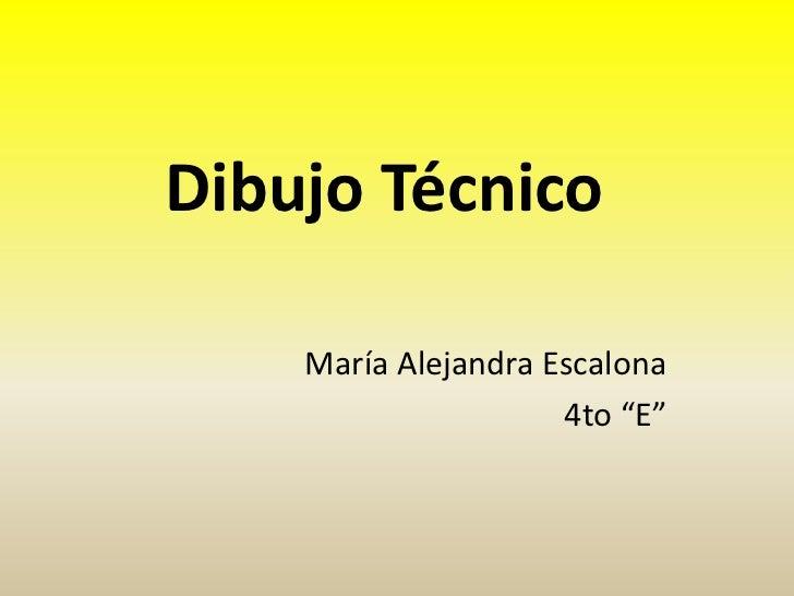 "Dibujo Técnico    María Alejandra Escalona                     4to ""E"""