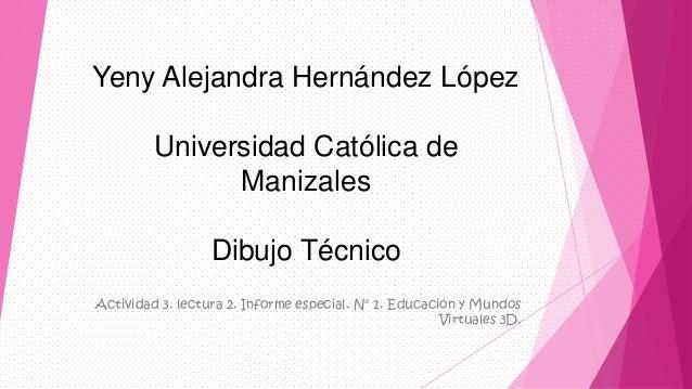 Yeny Alejandra Hernández LópezUniversidad Católica deManizalesDibujo TécnicoActividad 3. lectura 2. Informe especial. N° 1...