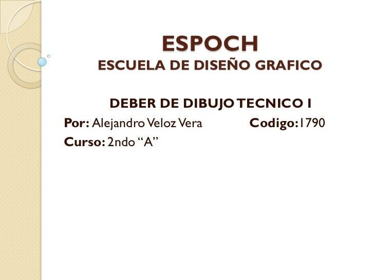 """ESPOCH    ESCUELA DE DISEÑO GRAFICO        DEBER DE DIBUJO TECNICO IPor: Alejandro Veloz Vera Codigo:1790Curso: 2ndo """"A"""""""