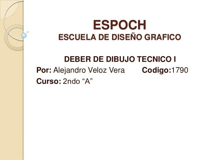 ESPOCHESCUELA DE DISEÑO GRAFICO<br />DEBER DE DIBUJO TECNICO I<br />Por: Alejandro Veloz Vera    Codigo:1790<br />Curso: ...