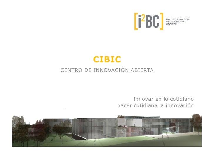 CIBICCENTRO DE INNOVACIÓN ABIERTA                       innovar en lo cotidiano                 hacer cotidiana la innovac...