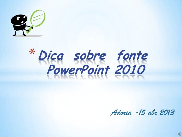 * Dica sobre fonte  PowerPoint 2010