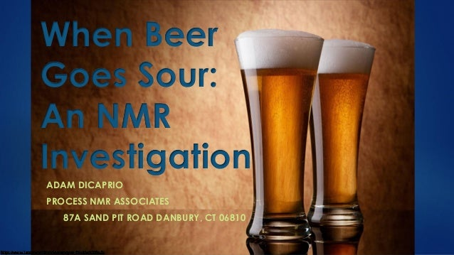 When Beer Goes Sour: An NMR Investigation ADAM DICAPRIO PROCESS NMR ASSOCIATES 87A SAND PIT ROAD DANBURY, CT 06810