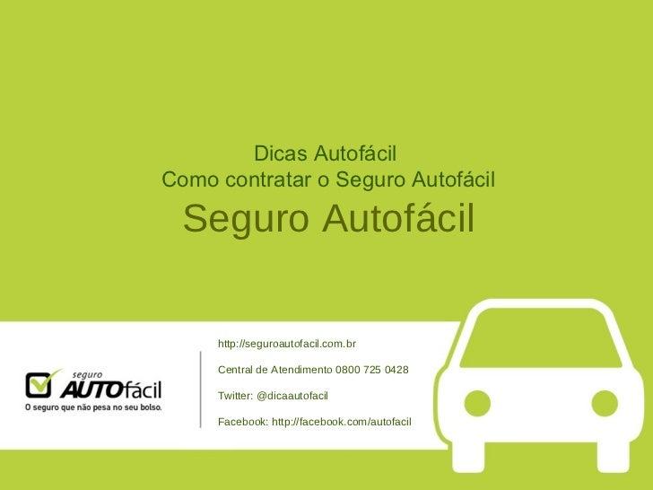 Dicas Autofácil  Como contratar o Seguro Autofácil Seguro Autofácil http://seguroautofacil.com.br Central de Atendimento 0...