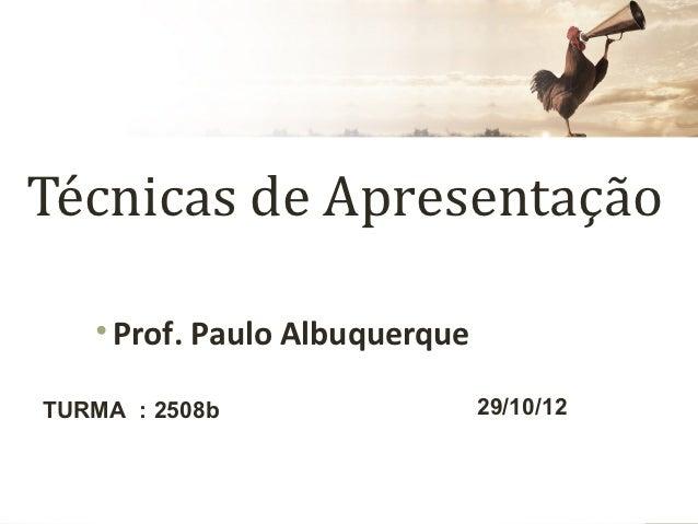 Técnicas de Apresentação   • Prof. Paulo AlbuquerqueTURMA : 2508b                  29/10/12