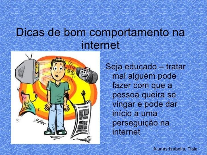 Alunas:Isabella, Tiale Dicas de bom comportamento na internet <ul><li>Seja educado – tratar mal alguém pode fazer com que ...