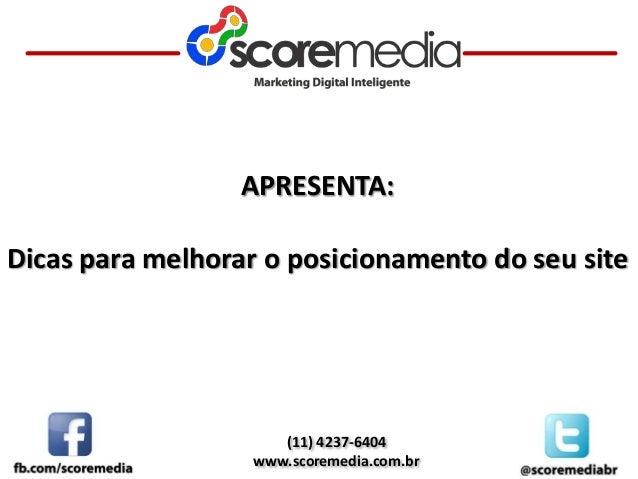 (11) 4237-6404 www.scoremedia.com.br APRESENTA: Dicas para melhorar o posicionamento do seu site