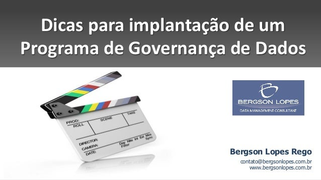 Dicas para implantação de um Programa de Governança de Dados Bergson Lopes Rego contato@bergsonlopes.com.br www.bergsonlop...