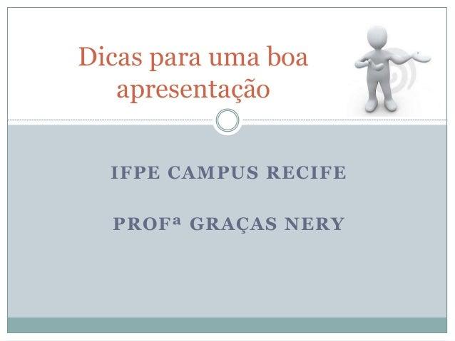 IFPE CAMPUS RECIFE PROFª GRAÇAS NERY Dicas para uma boa apresentação