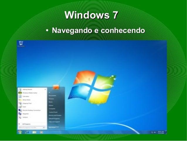Windows 7Windows 7●Navegando e conhecendoNavegando e conhecendo