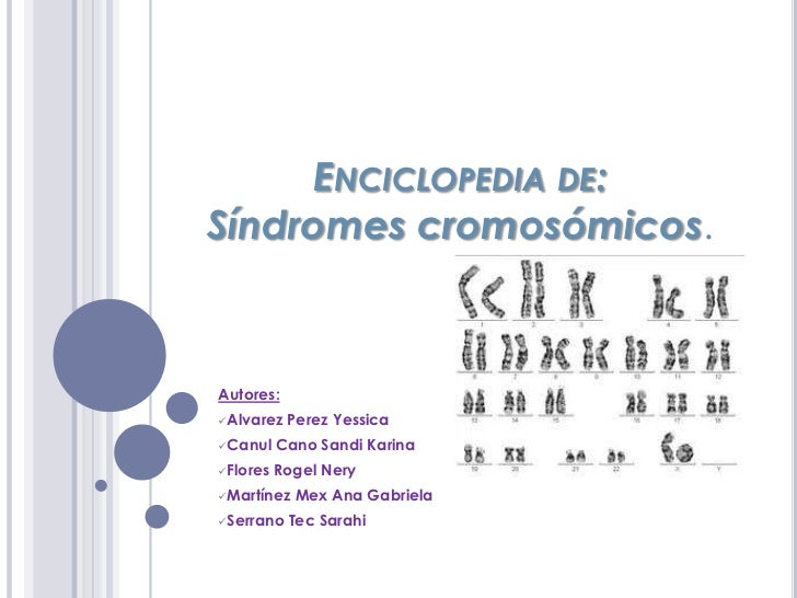 ENCICLOPEDIA DE:Síndromes cromosómicos.Autores:Alvarez   Perez YessicaCanul    Cano Sandi KarinaFlores   Rogel NeryMar...