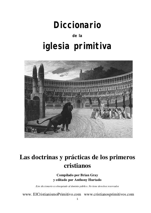 Diccionario de la iglesia primitiva     Las doctrinas y prácticas de los primeros cristianos Compilado por Brian Gray ...