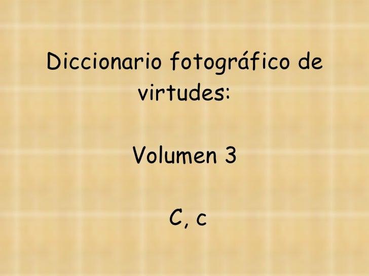 Diccionario fotográfico de virtudes:   Volumen 3  C, c