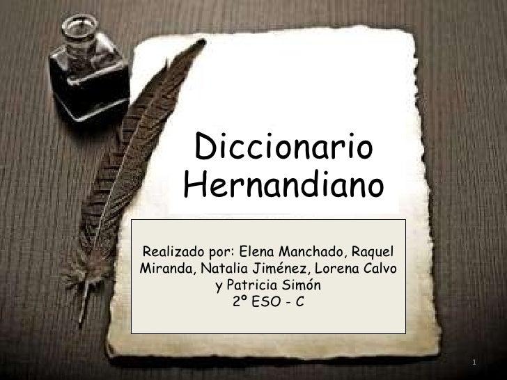 Diccionario Hernandiano<br />Realizado por: Elena Manchado, Raquel Miranda, Natalia Jiménez, Lorena Calvo y Patricia Simón...