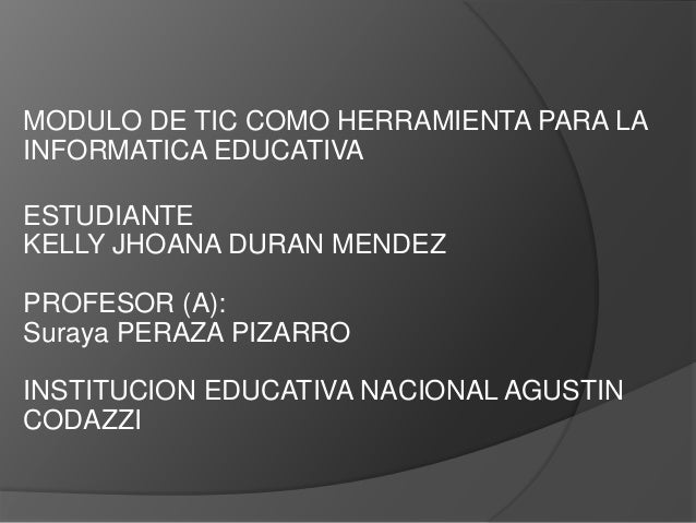 MODULO DE TIC COMO HERRAMIENTA PARA LA INFORMATICA EDUCATIVA ESTUDIANTE KELLY JHOANA DURAN MENDEZ PROFESOR (A): Suraya PER...