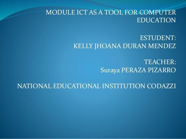 MODULE ICT AS A TOOL FOR COMPUTER EDUCATION ESTUDENT: KELLY JHOANA DURAN MENDEZ TEACHER: Suraya PERAZA PIZARRO NATIONAL ED...