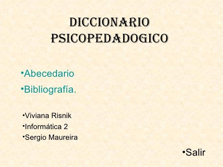 Diccionario        PsicoPeDaDogico•Abecedario•Bibliografía.•Viviana Risnik•Informática 2•Sergio Maureira                  ...