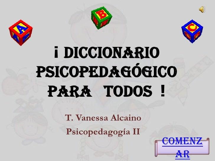 ¡ DiccionarioPsicopedagógico para todos !   T. Vanessa Alcaino   Psicopedagogía II                        Comenz          ...