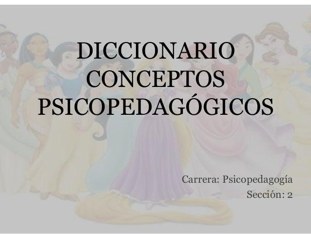 DICCIONARIOCONCEPTOSPSICOPEDAGÓGICOSCarrera: PsicopedagogíaSección: 2