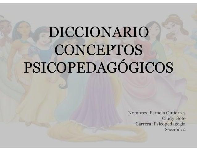 DICCIONARIO CONCEPTOS PSICOPEDAGÓGICOS Nombres: Pamela Gutiérrez Cindy Soto Carrera: Psicopedagogía Sección: 2