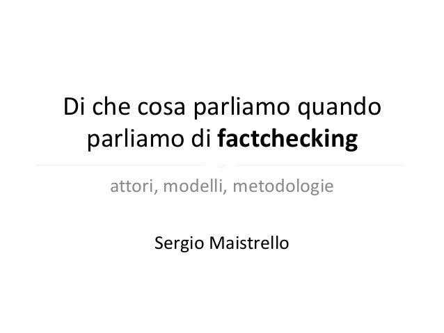 Di che cosa parliamo quando  parliamo di factchecking                §   attori, modelli, metodologie        Sergio Maistr...