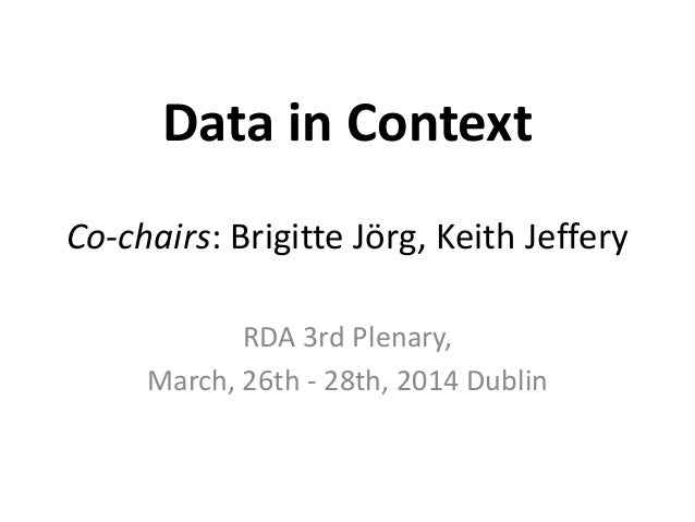Data in Context Co-chairs: Brigitte Jörg, Keith Jeffery RDA 3rd Plenary, March, 26th - 28th, 2014 Dublin
