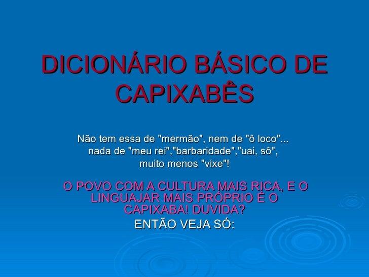 """DICIONÁRIO BÁSICO DE CAPIXABÊS  Não tem essa de """"mermão"""", nem de """"ô loco""""...  nada de""""meu rei&q..."""