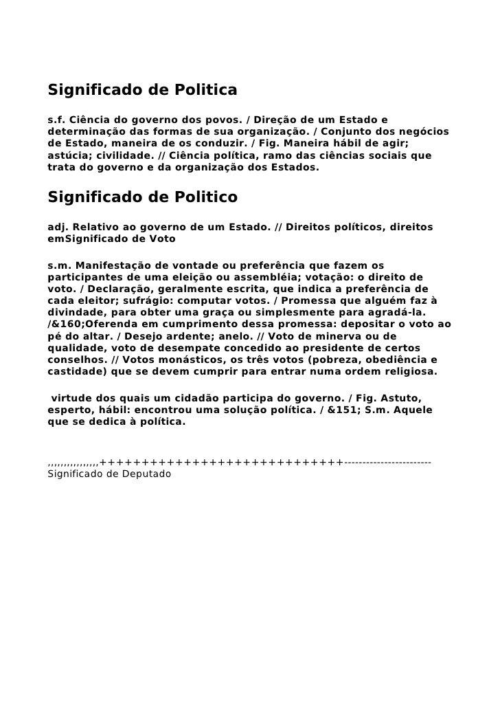Significado de Politica s.f. Ciência do governo dos povos. / Direção de um Estado e determinação das formas de sua organiz...