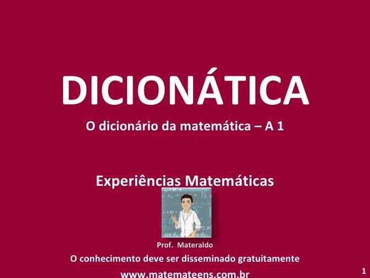 DICIONÁTICA O dicionário da matemática – A 1 Experiências Matemáticas Prof.  Materaldo O conhecimento deve ser disseminado...