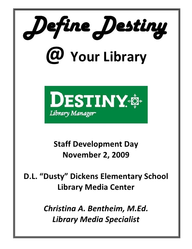 "Define Destiny <br />@ Your Library<br />Staff Development Day<br />November 2, 2009<br />D.L. ""Dusty"" Dickens Elementary ..."