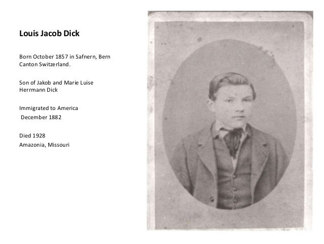 Louis Jacob Dick Born October 1857 in Safnern, Bern Canton Switzerland. Son of Jakob and Marie Luise Herrmann Dick Immigra...