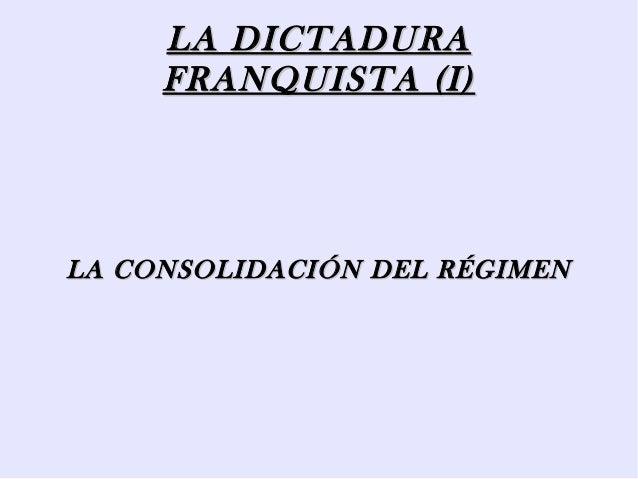 LA DICTADURALA DICTADURA FRANQUISTA (I)FRANQUISTA (I) LA CONSOLIDACIÓN DEL RÉGIMENLA CONSOLIDACIÓN DEL RÉGIMEN