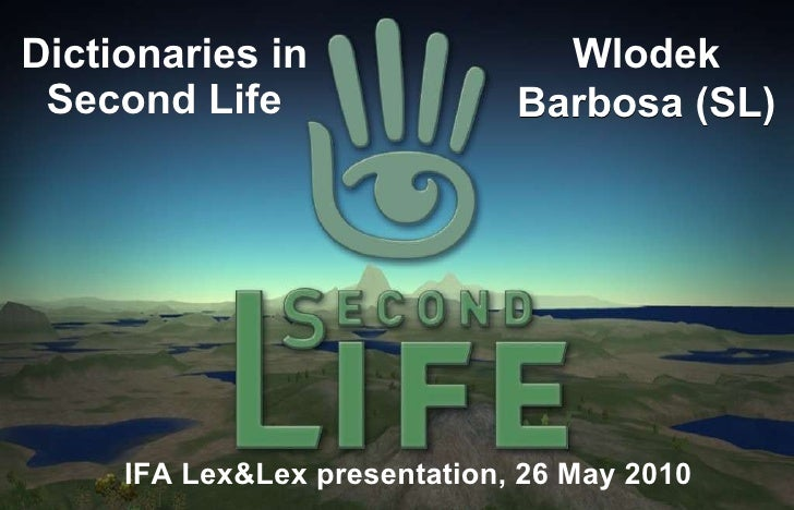 Dictionaries in Second Life IFA Lex&Lex presentation, 26 May 2010 Wlodek Barbosa (SL)