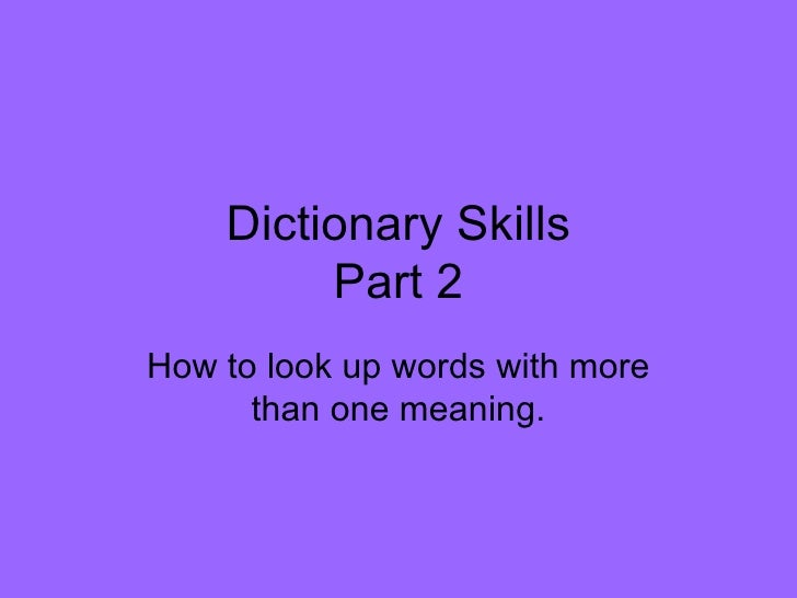 Dictionary Skills Part 2 How to look up words with more than one meaning.
