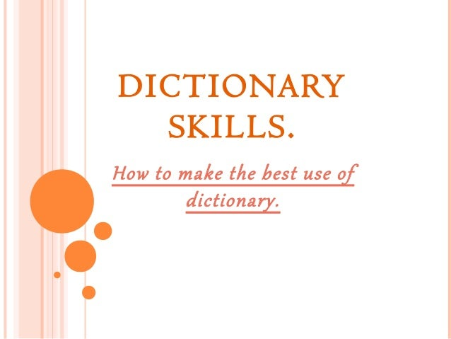DICTIONARY SKILLS. How to make the best use of dictionary.