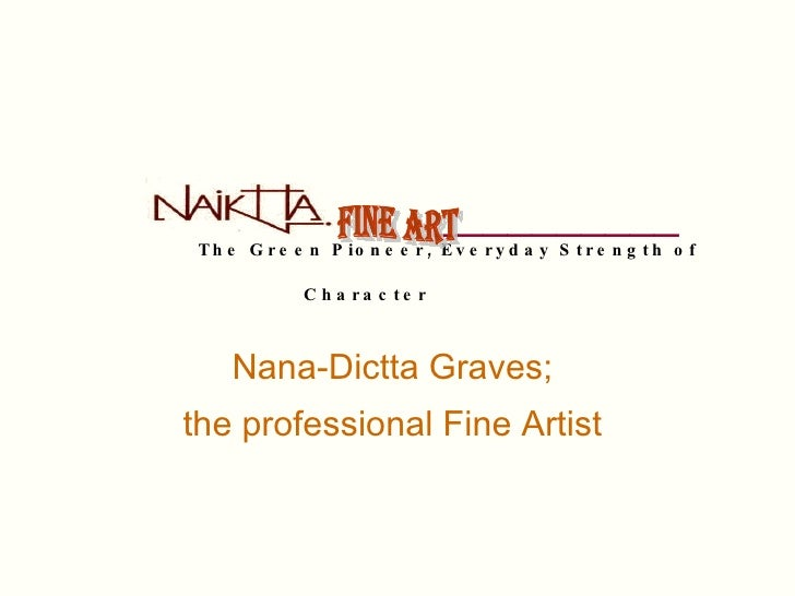 __________   The Green Pioneer, Everyday Strength of Character   Nana-Dictta Graves;  the professional Fine Artist   Fin...