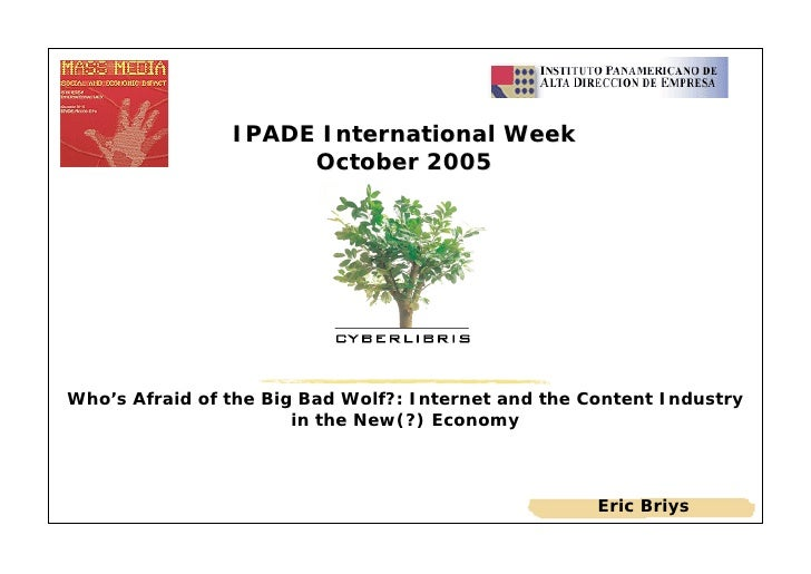 IPADE International Week                      October 2005     Who's Afraid of the Big Bad Wolf?: Internet and the Content...