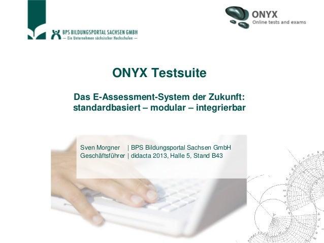 ONYX Testsuite Das E-Assessment-System der Zukunft: standardbasiert – modular – integrierbar Sven Morgner   BPS Bildungspo...